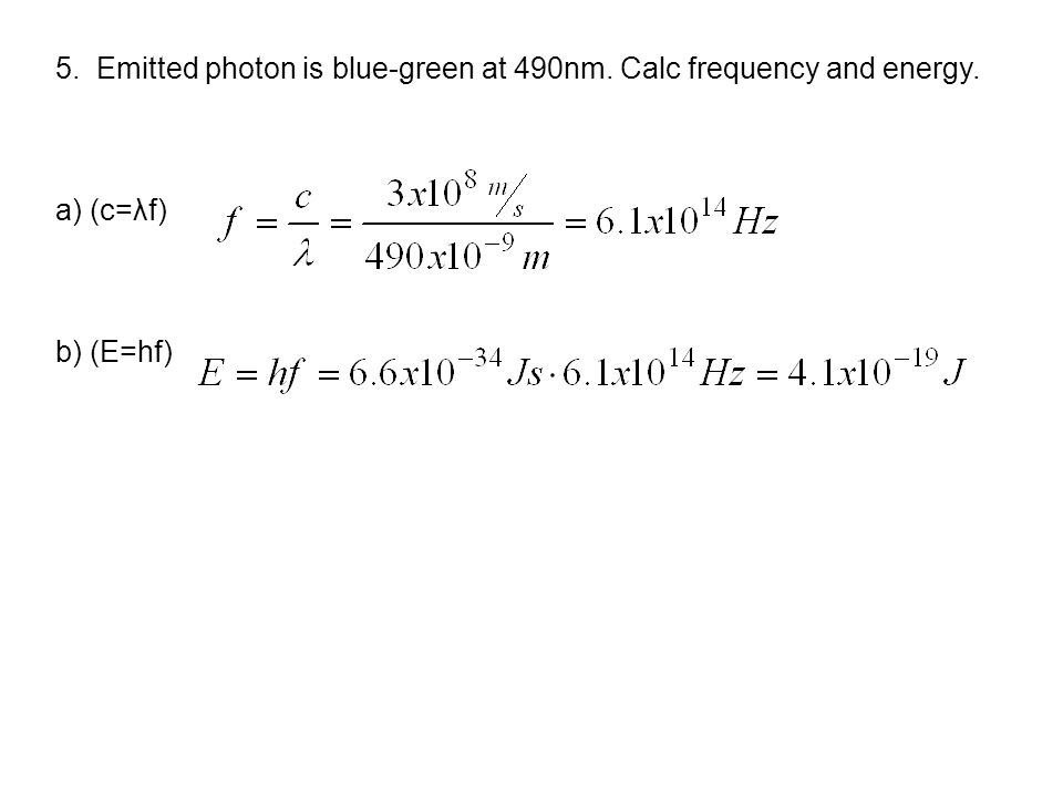 5. Emitted photon is blue-green at 490nm. Calc frequency and energy. a) (c=λf) b) (E=hf)