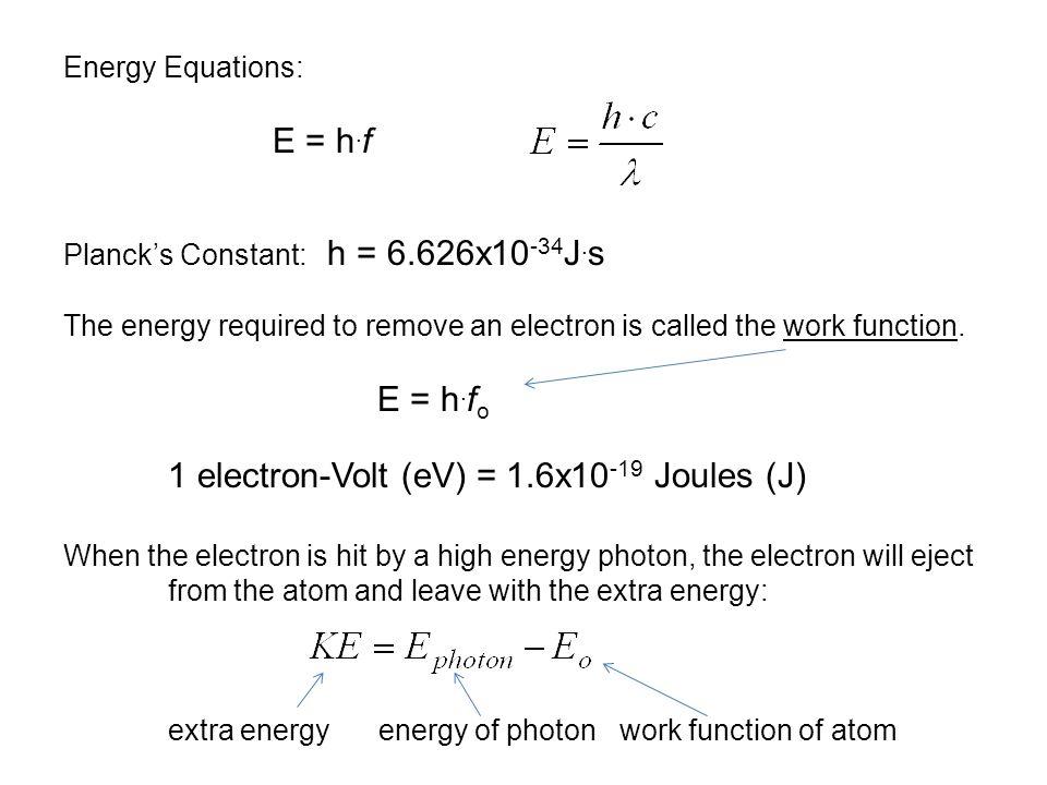 Energy Equations: E = h. f Planck's Constant: h = 6.626x10 -34 J.