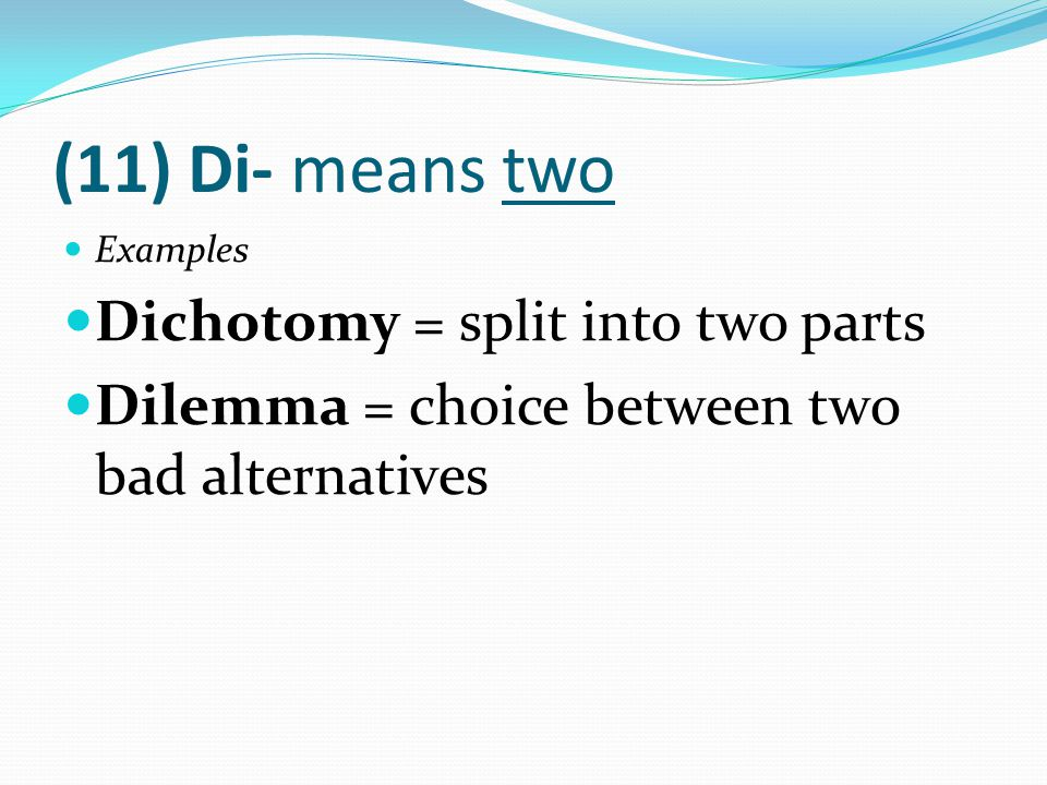 (11) Di- means two Examples Dichotomy = split into two parts Dilemma = choice between two bad alternatives