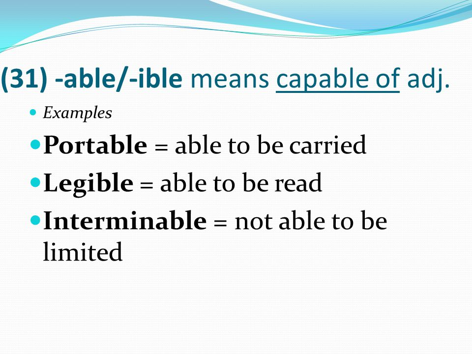 (31) -able/-ible means capable of adj. Examples Portable = able to be carried Legible = able to be read Interminable = not able to be limited