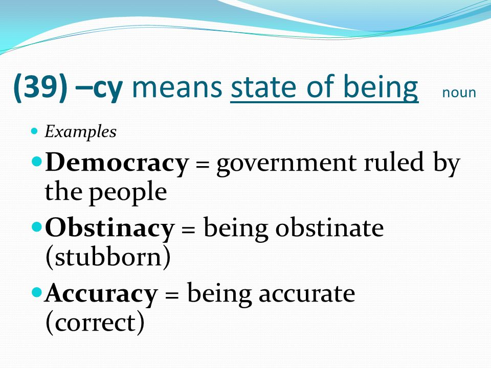 (39) –cy means state of being noun Examples Democracy = government ruled by the people Obstinacy = being obstinate (stubborn) Accuracy = being accurat