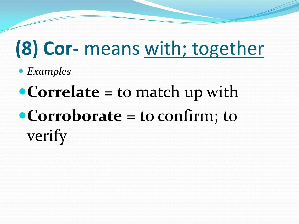(8) Cor- means with; together Examples Correlate = to match up with Corroborate = to confirm; to verify