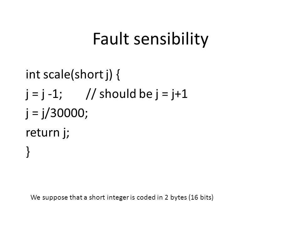 Fault sensibility int scale(short j) { j = j -1; // should be j = j+1 j = j/30000; return j; } We suppose that a short integer is coded in 2 bytes (16 bits)