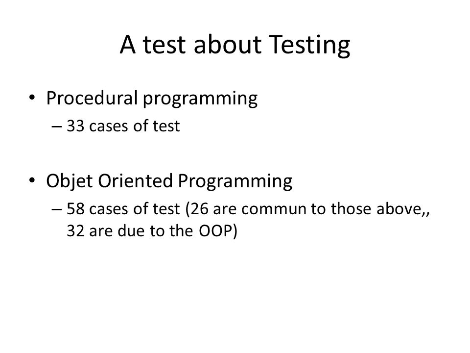 A test about Testing Procedural programming – 33 cases of test Objet Oriented Programming – 58 cases of test (26 are commun to those above,, 32 are due to the OOP)