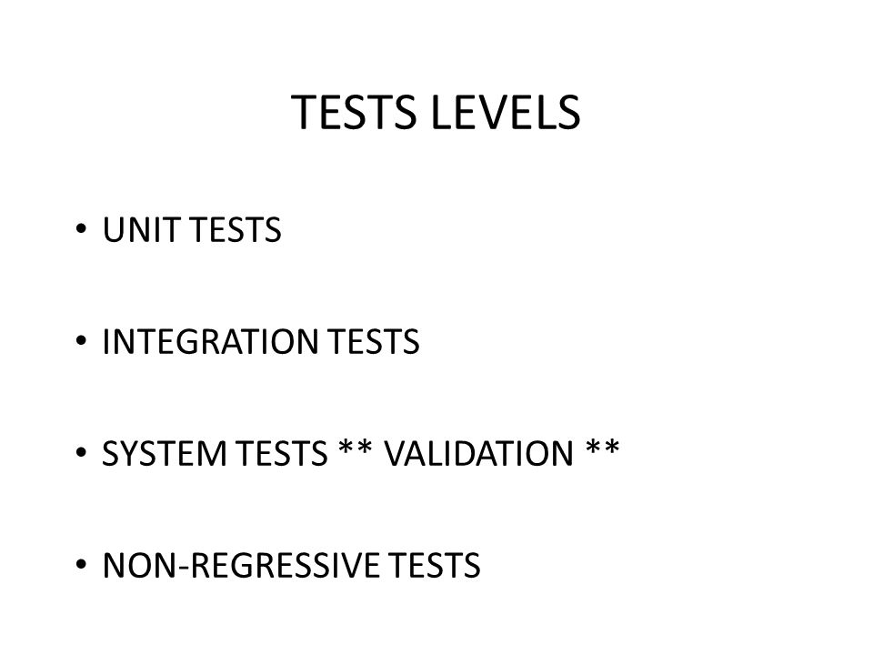 TESTS LEVELS UNIT TESTS INTEGRATION TESTS SYSTEM TESTS ** VALIDATION ** NON-REGRESSIVE TESTS