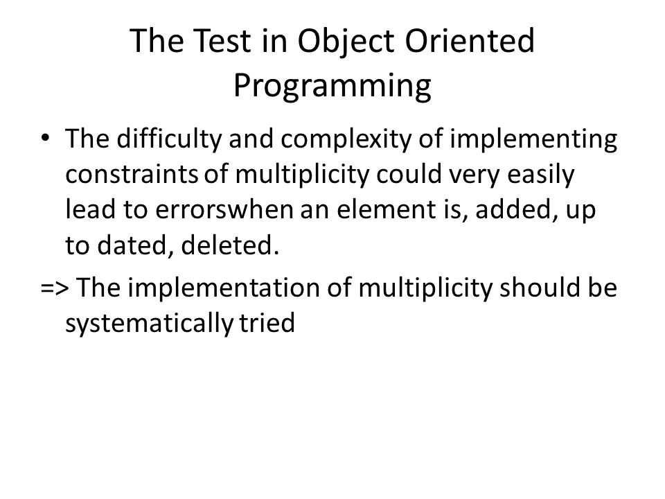 The Test in Object Oriented Programming The difficulty and complexity of implementing constraints of multiplicity could very easily lead to errorswhen an element is, added, up to dated, deleted.