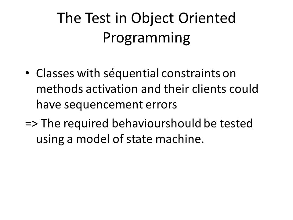 The Test in Object Oriented Programming Classes with séquential constraints on methods activation and their clients could have sequencement errors => The required behaviourshould be tested using a model of state machine.