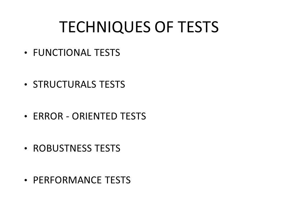 TECHNIQUES OF TESTS FUNCTIONAL TESTS STRUCTURALS TESTS ERROR - ORIENTED TESTS ROBUSTNESS TESTS PERFORMANCE TESTS