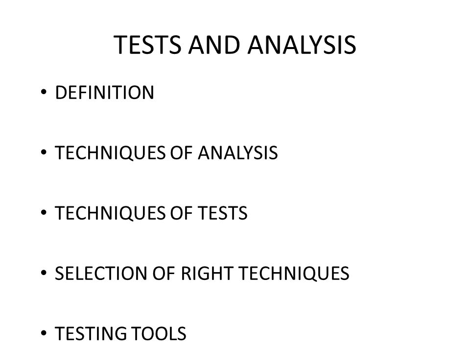 TESTS AND ANALYSIS DEFINITION TECHNIQUES OF ANALYSIS TECHNIQUES OF TESTS SELECTION OF RIGHT TECHNIQUES TESTING TOOLS