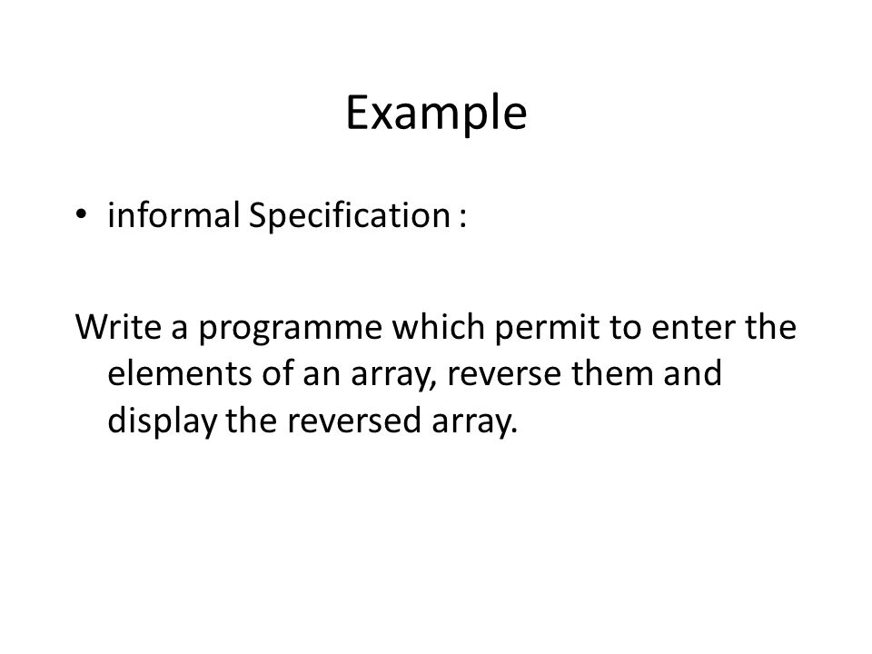 Example informal Specification : Write a programme which permit to enter the elements of an array, reverse them and display the reversed array.