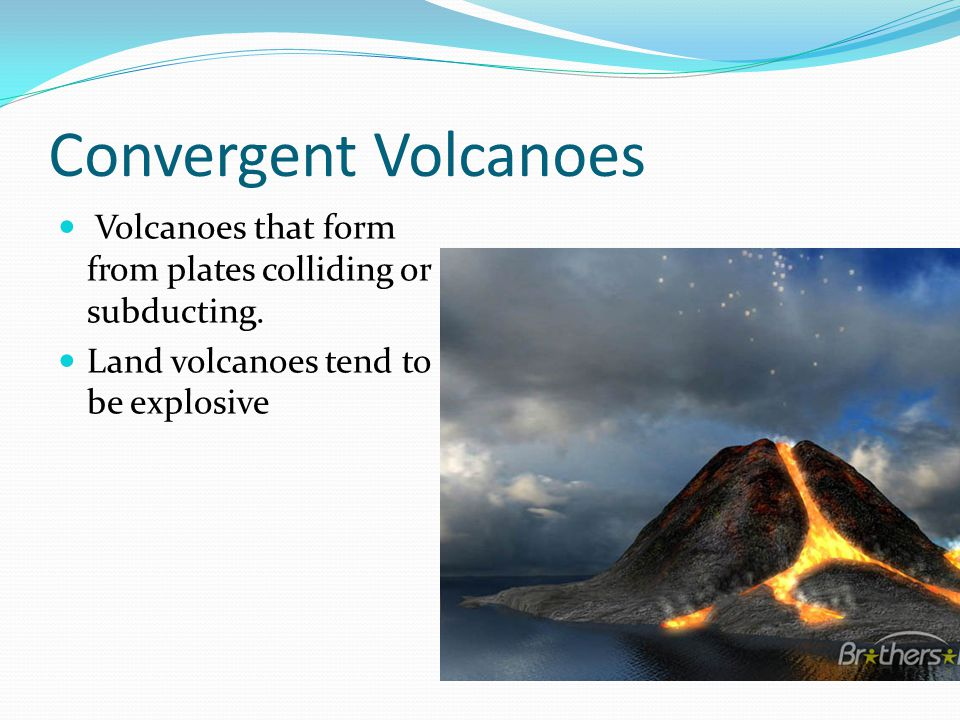 Convergent Volcanoes Volcanoes that form from plates colliding or subducting. Land volcanoes tend to be explosive