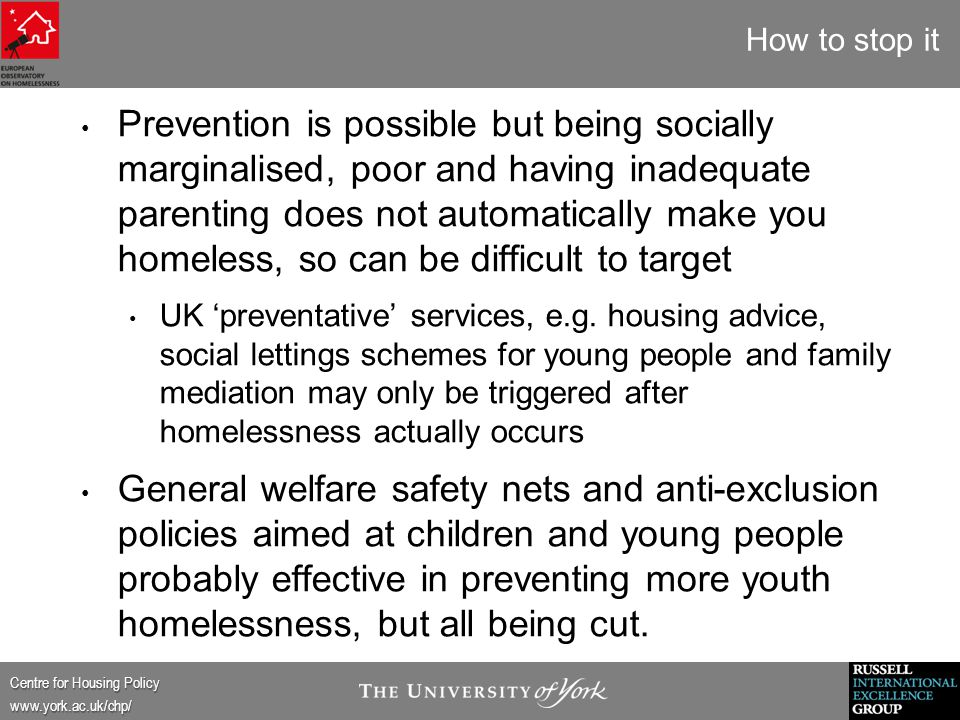 Centre for Housing Policy www.york.ac.uk/chp/ How to stop it Prevention is possible but being socially marginalised, poor and having inadequate parenting does not automatically make you homeless, so can be difficult to target UK 'preventative' services, e.g.
