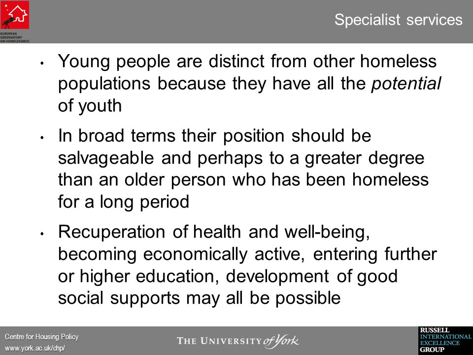 Centre for Housing Policy www.york.ac.uk/chp/ Specialist services Young people are distinct from other homeless populations because they have all the potential of youth In broad terms their position should be salvageable and perhaps to a greater degree than an older person who has been homeless for a long period Recuperation of health and well-being, becoming economically active, entering further or higher education, development of good social supports may all be possible