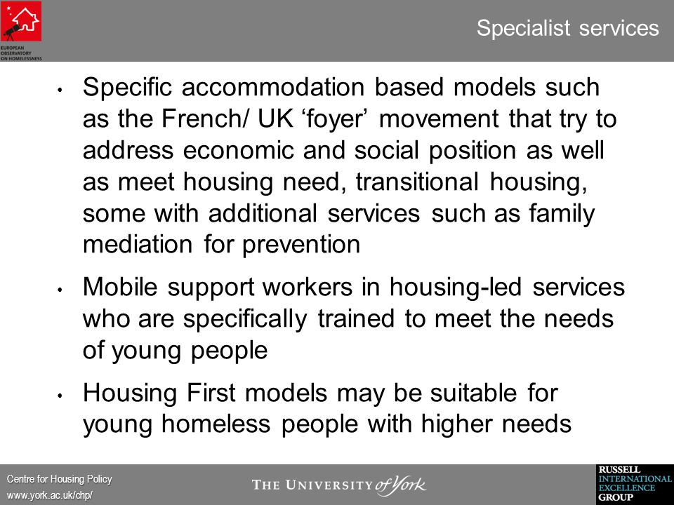 Centre for Housing Policy www.york.ac.uk/chp/ Specialist services Specific accommodation based models such as the French/ UK 'foyer' movement that try to address economic and social position as well as meet housing need, transitional housing, some with additional services such as family mediation for prevention Mobile support workers in housing-led services who are specifically trained to meet the needs of young people Housing First models may be suitable for young homeless people with higher needs