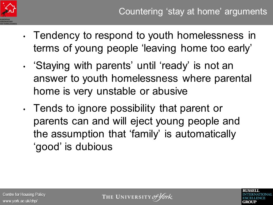 Centre for Housing Policy www.york.ac.uk/chp/ Countering 'stay at home' arguments Tendency to respond to youth homelessness in terms of young people 'leaving home too early' 'Staying with parents' until 'ready' is not an answer to youth homelessness where parental home is very unstable or abusive Tends to ignore possibility that parent or parents can and will eject young people and the assumption that 'family' is automatically 'good' is dubious