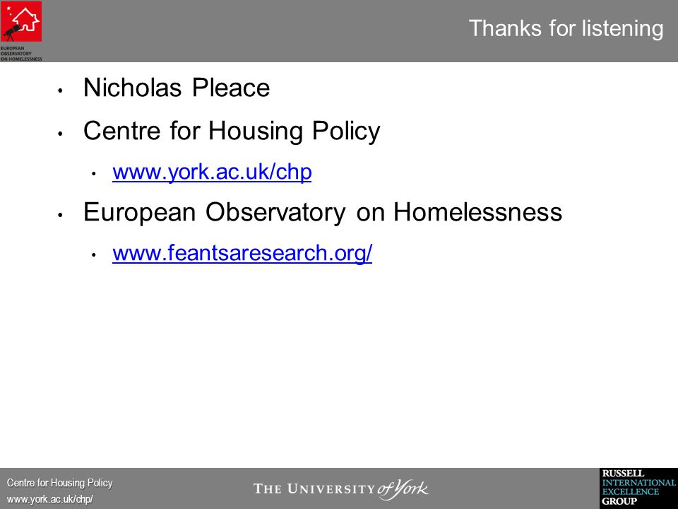 Centre for Housing Policy www.york.ac.uk/chp/ Thanks for listening Nicholas Pleace Centre for Housing Policy www.york.ac.uk/chp European Observatory on Homelessness www.feantsaresearch.org/