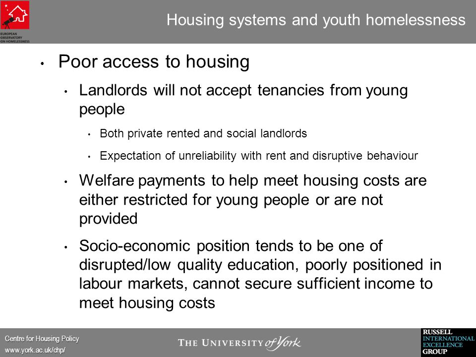 Centre for Housing Policy www.york.ac.uk/chp/ Housing systems and youth homelessness Poor access to housing Landlords will not accept tenancies from young people Both private rented and social landlords Expectation of unreliability with rent and disruptive behaviour Welfare payments to help meet housing costs are either restricted for young people or are not provided Socio-economic position tends to be one of disrupted/low quality education, poorly positioned in labour markets, cannot secure sufficient income to meet housing costs