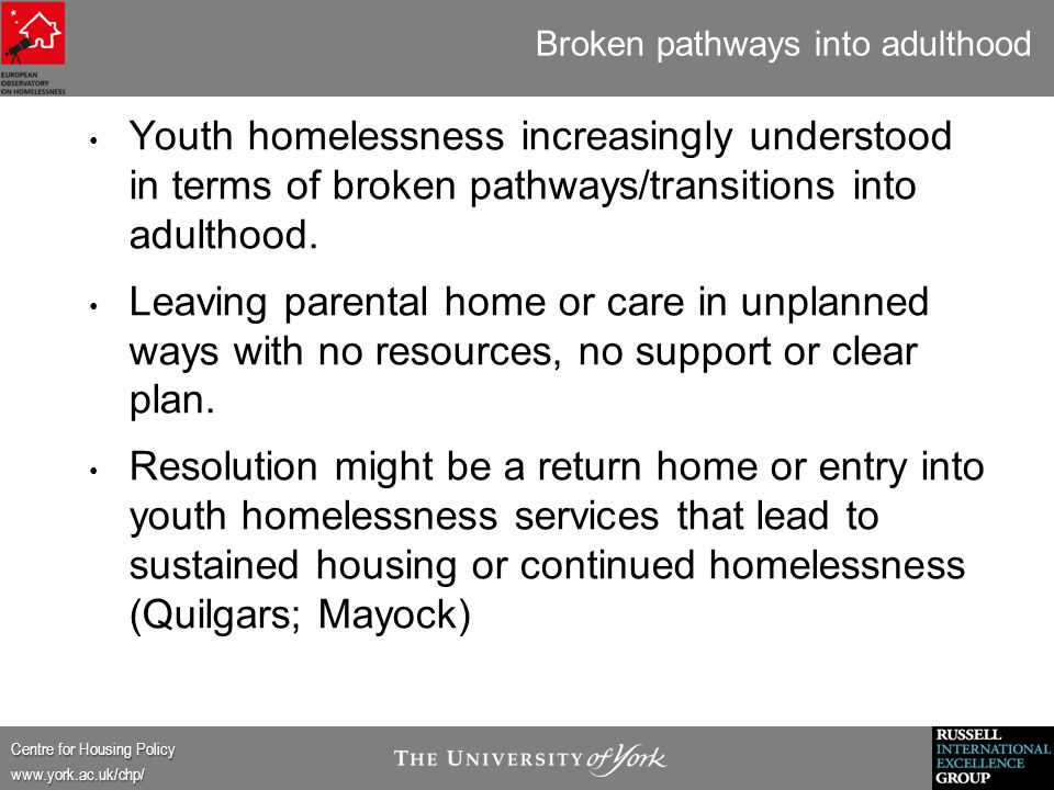 Centre for Housing Policy www.york.ac.uk/chp/ Broken pathways into adulthood Youth homelessness increasingly understood in terms of broken pathways/transitions into adulthood.