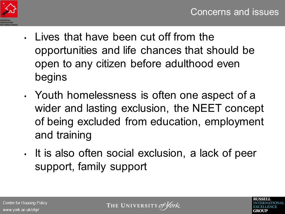 Centre for Housing Policy www.york.ac.uk/chp/ Concerns and issues Lives that have been cut off from the opportunities and life chances that should be open to any citizen before adulthood even begins Youth homelessness is often one aspect of a wider and lasting exclusion, the NEET concept of being excluded from education, employment and training It is also often social exclusion, a lack of peer support, family support