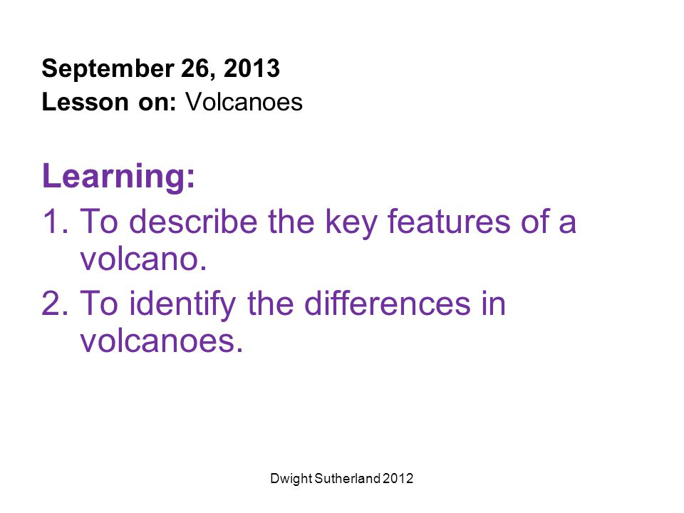September 26, 2013 Lesson on: Volcanoes Learning: 1.To describe the key features of a volcano. 2.To identify the differences in volcanoes. Dwight Suth