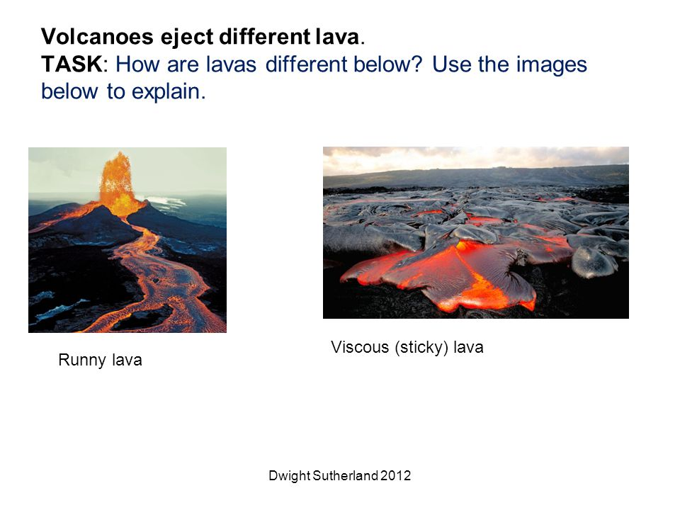 Volcanoes eject different lava. TASK: How are lavas different below? Use the images below to explain. Dwight Sutherland 2012 Runny lava Viscous (stick