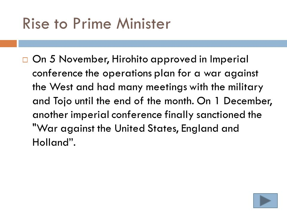 Rise to Prime Minister  On 5 November, Hirohito approved in Imperial conference the operations plan for a war against the West and had many meetings with the military and Tojo until the end of the month.