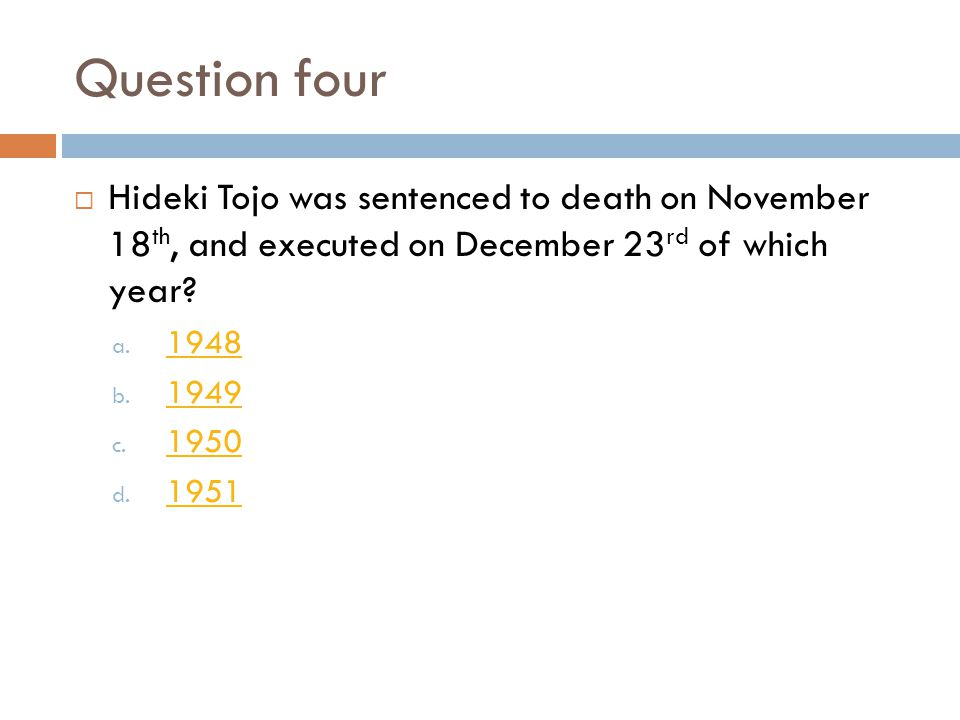 Question four  Hideki Tojo was sentenced to death on November 18 th, and executed on December 23 rd of which year.