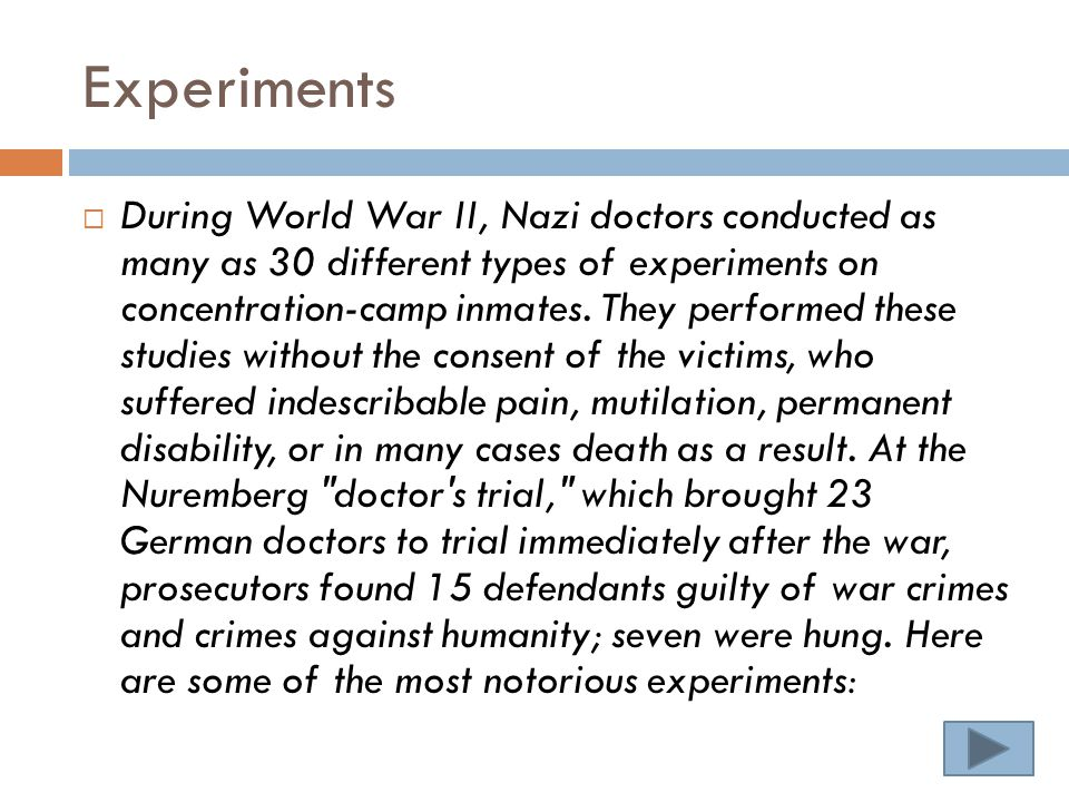 Experiments  During World War II, Nazi doctors conducted as many as 30 different types of experiments on concentration-camp inmates.