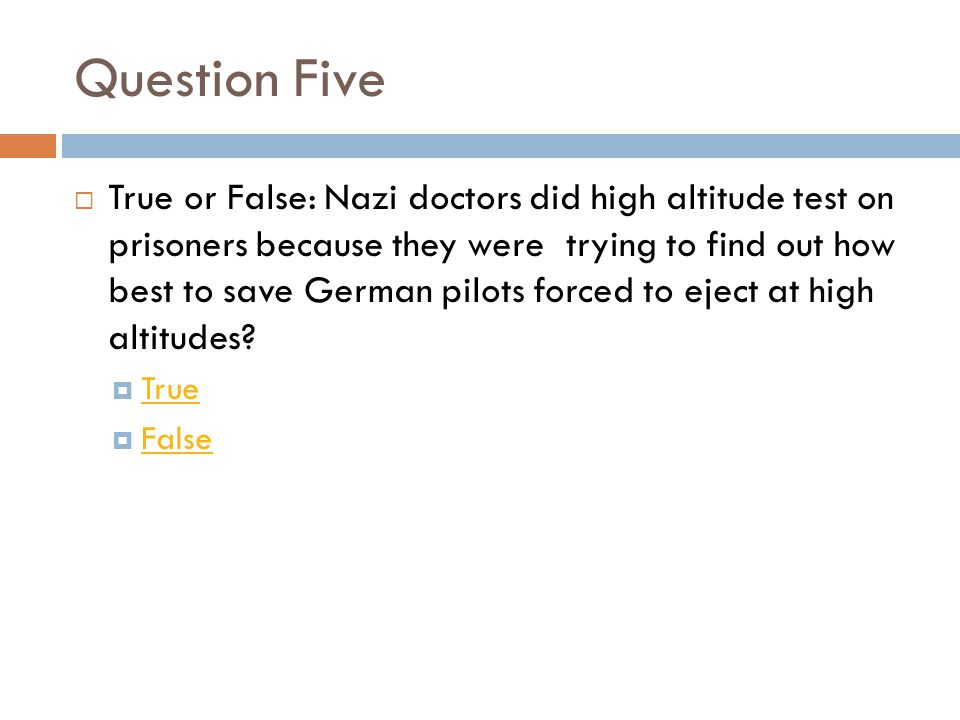Question Five  True or False: Nazi doctors did high altitude test on prisoners because they were trying to find out how best to save German pilots forced to eject at high altitudes.