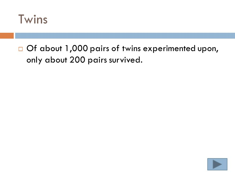 Twins  Of about 1,000 pairs of twins experimented upon, only about 200 pairs survived.
