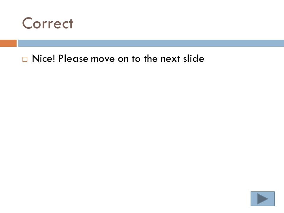 Correct  Nice! Please move on to the next slide