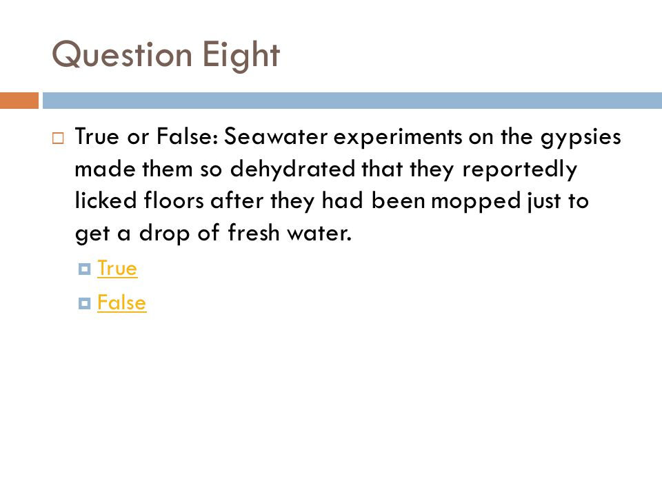 Question Eight  True or False: Seawater experiments on the gypsies made them so dehydrated that they reportedly licked floors after they had been mopped just to get a drop of fresh water.