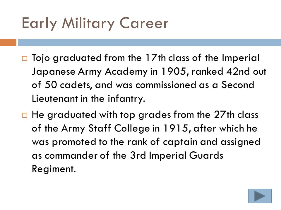 Early Military Career  Tojo graduated from the 17th class of the Imperial Japanese Army Academy in 1905, ranked 42nd out of 50 cadets, and was commissioned as a Second Lieutenant in the infantry.