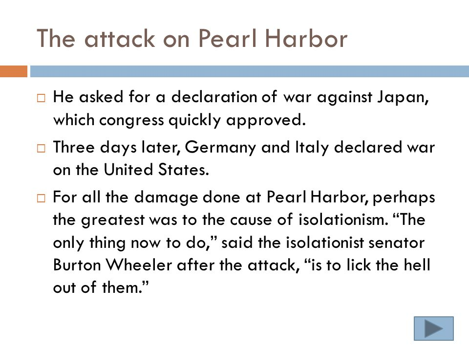 The attack on Pearl Harbor  He asked for a declaration of war against Japan, which congress quickly approved.