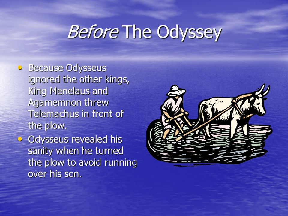Before The Odyssey Because Odysseus ignored the other kings, King Menelaus and Agamemnon threw Telemachus in front of the plow.