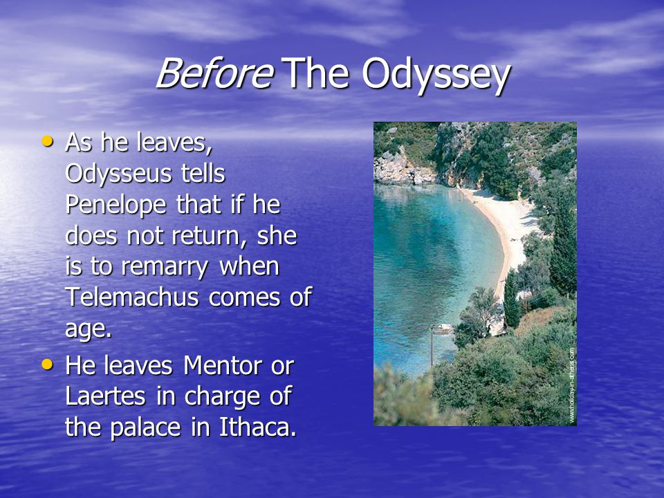 Before The Odyssey As he leaves, Odysseus tells Penelope that if he does not return, she is to remarry when Telemachus comes of age.