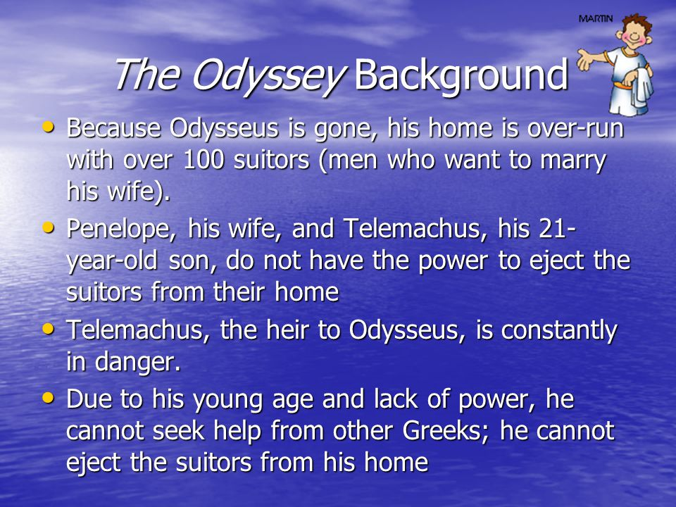 The Odyssey Background Because Odysseus is gone, his home is over-run with over 100 suitors (men who want to marry his wife).