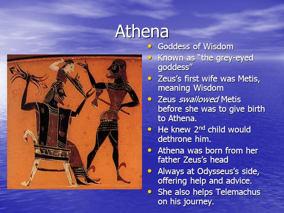 Athena Goddess of Wisdom Goddess of Wisdom Known as the grey-eyed goddess Known as the grey-eyed goddess Zeus's first wife was Metis, meaning Wisdom Zeus's first wife was Metis, meaning Wisdom Zeus swallowed Metis before she was to give birth to Athena.