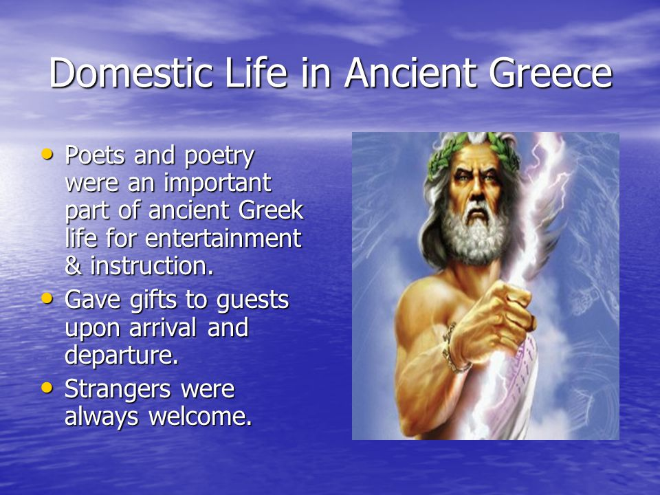 Domestic Life in Ancient Greece Poets and poetry were an important part of ancient Greek life for entertainment & instruction.