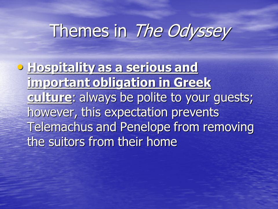 Themes in The Odyssey Hospitality as a serious and important obligation in Greek culture: always be polite to your guests; however, this expectation prevents Telemachus and Penelope from removing the suitors from their home Hospitality as a serious and important obligation in Greek culture: always be polite to your guests; however, this expectation prevents Telemachus and Penelope from removing the suitors from their home