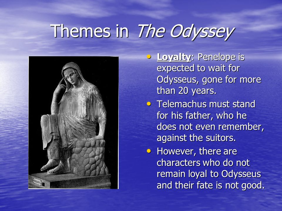 Themes in The Odyssey Loyalty: Penelope is expected to wait for Odysseus, gone for more than 20 years.