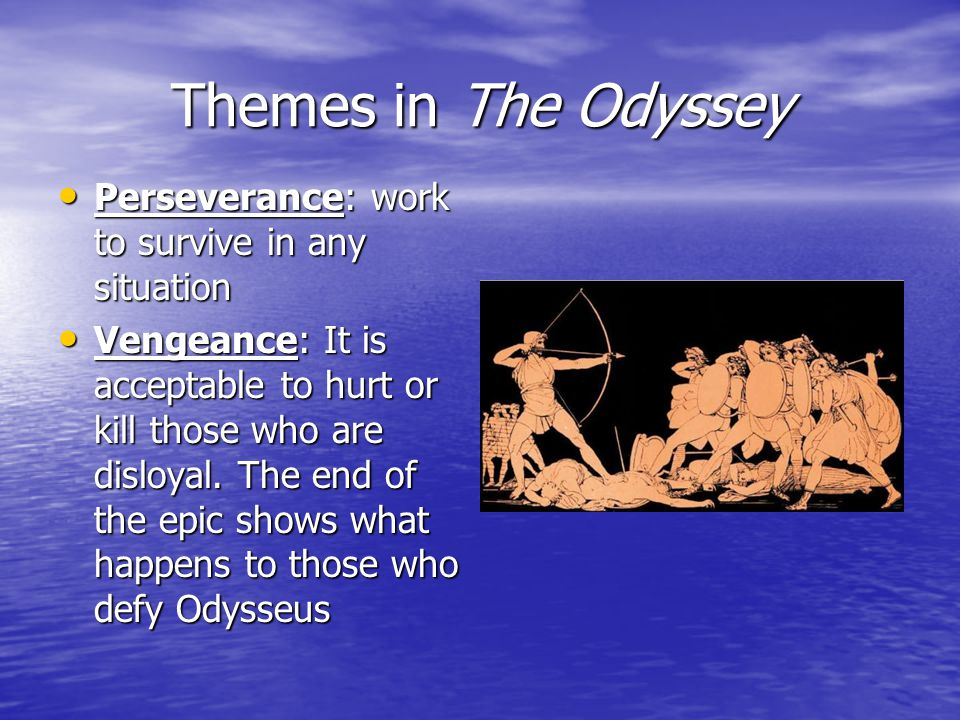 Themes in The Odyssey Perseverance: work to survive in any situation Perseverance: work to survive in any situation Vengeance: It is acceptable to hurt or kill those who are disloyal.