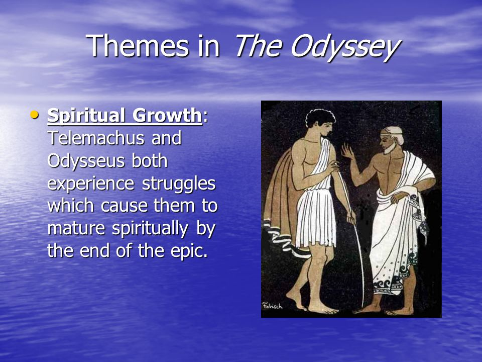 Themes in The Odyssey Spiritual Growth: Telemachus and Odysseus both experience struggles which cause them to mature spiritually by the end of the epic.