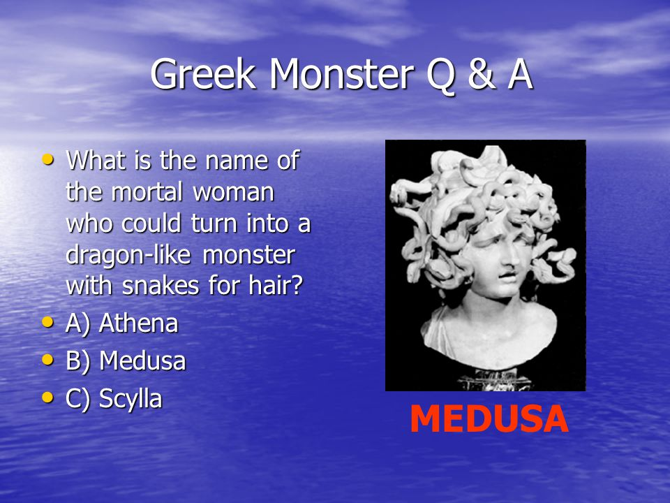 Greek Monster Q & A Greek Monster Q & A What is the name of the mortal woman who could turn into a dragon-like monster with snakes for hair.