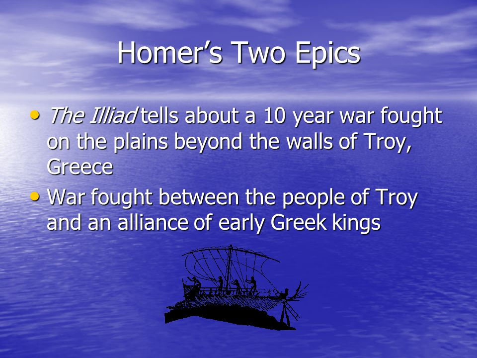 Homer's Two Epics The Illiad tells about a 10 year war fought on the plains beyond the walls of Troy, Greece The Illiad tells about a 10 year war fought on the plains beyond the walls of Troy, Greece War fought between the people of Troy and an alliance of early Greek kings War fought between the people of Troy and an alliance of early Greek kings