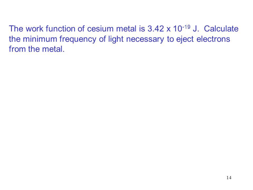 14 The work function of cesium metal is 3.42 x 10 -19 J.