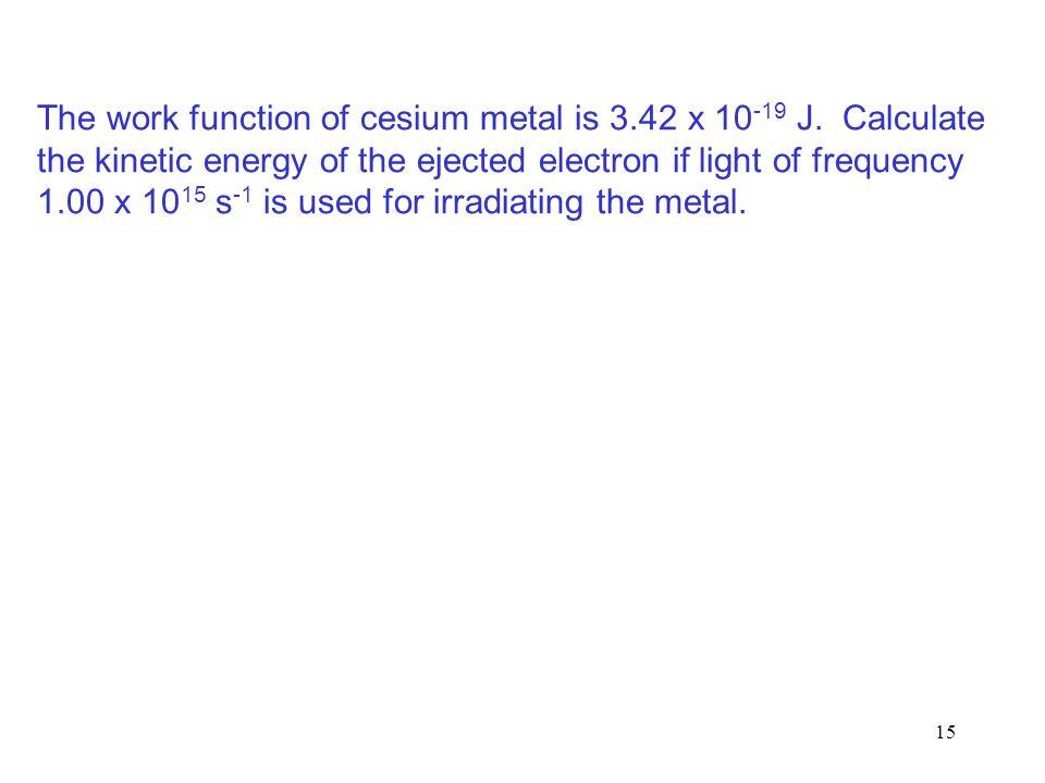 15 The work function of cesium metal is 3.42 x 10 -19 J.