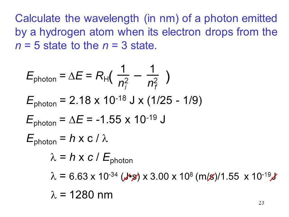 23 E photon = 2.18 x 10 -18 J x (1/25 - 1/9) E photon =  E = -1.55 x 10 -19 J = 6.63 x 10 -34 (Js) x 3.00 x 10 8 (m/s)/1.55 x 10 -19 J = 1280 nm Calculate the wavelength (in nm) of a photon emitted by a hydrogen atom when its electron drops from the n = 5 state to the n = 3 state.