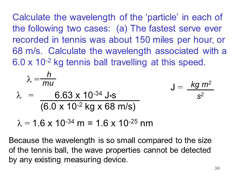 30 = = 6.63 x 10 -34 J s (6.0 x 10 -2 kg x 68 m/s) = 1.6 x 10 -34 m = 1.6 x 10 -25 nm Calculate the wavelength of the 'particle' in each of the following two cases: (a) The fastest serve ever recorded in tennis was about 150 miles per hour, or 68 m/s.
