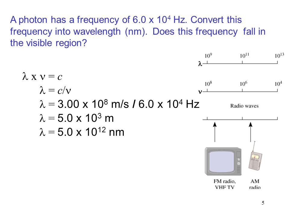 5 x = c = c/ = 3.00 x 10 8 m/s / 6.0 x 10 4 Hz = 5.0 x 10 3 m A photon has a frequency of 6.0 x 10 4 Hz.